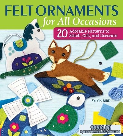Felt Ornaments for All Occasions: 20 Adorable Patterns to Stitch, Gift, and Decorate
